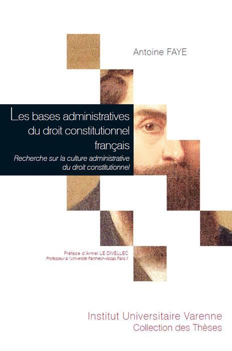 FAYE Antoine, Les bases administratives du droit constitutionnel français. Recherche sur la culture administrative du droit constitutionnel.